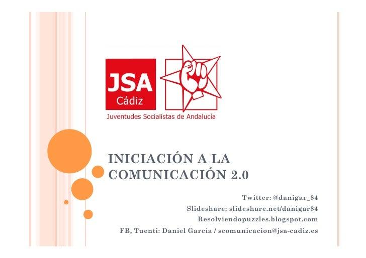 INICIACIÓN A LA COMUNICACIÓN 2.0                                   Twitter: @danigar_84                    Slideshare: sli...