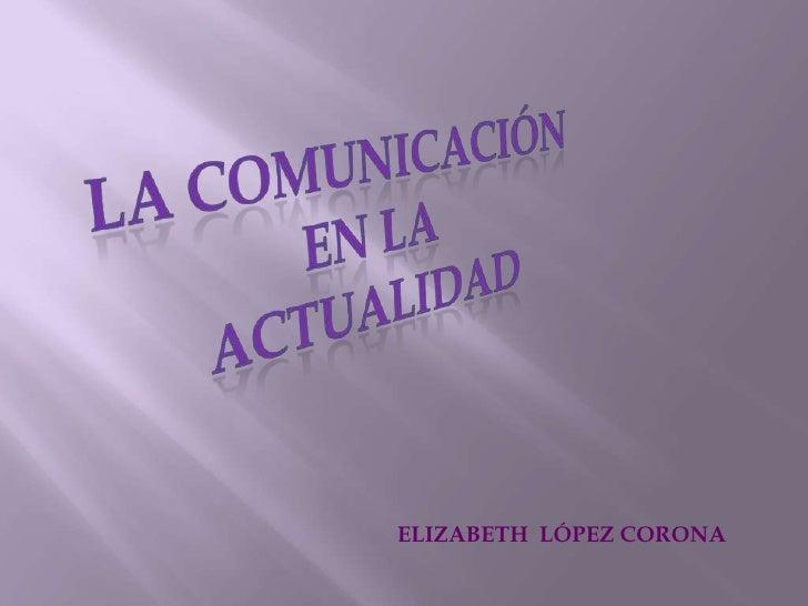 La comunicación <br />En la <br />actualidad<br />ELIZABETH  LÓPEZ CORONA<br />