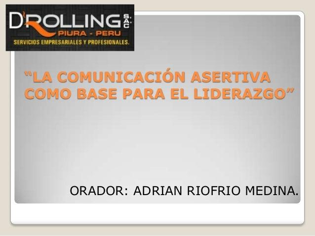 """LA COMUNICACIÓN ASERTIVA COMO BASE PARA EL LIDERAZGO""  ORADOR: ADRIAN RIOFRIO MEDINA."