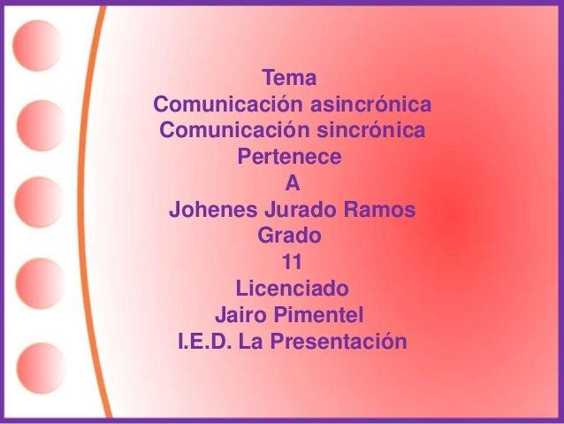 Tema  Comunicación asincrónica  Comunicación sincrónica  Pertenece  A  Johenes Jurado Ramos  Grado  11  Licenciado  Jairo ...