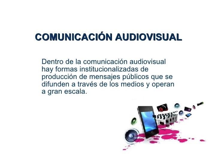 COMUNICACIÓN AUDIOVISUAL Dentro de la comunicación audiovisual hay formas institucionalizadas de producción de mensajes pú...