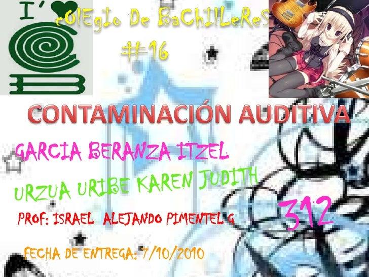 cOlEgIo De BaChIlLeReS #16<br />CONTAMINACIÓN AUDITIVA<br />GARCIA BERANZA ITZEL<br />URZUA URIBE KAREN JUDITH<br />312<br...