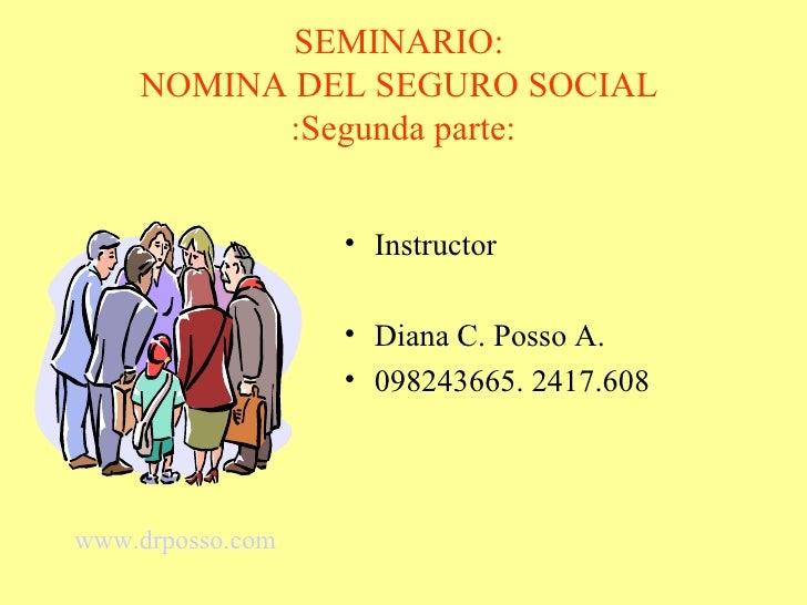 SEMINARIO:     NOMINA DEL SEGURO SOCIAL           :Segunda parte:                     • Instructor                    • Di...
