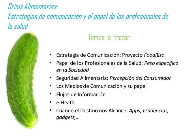 Temas a tratar • Estrategia de Comunicación: Proyecto FoodRisc • Papel de los Profesionales de la Salud: Peso específico e...