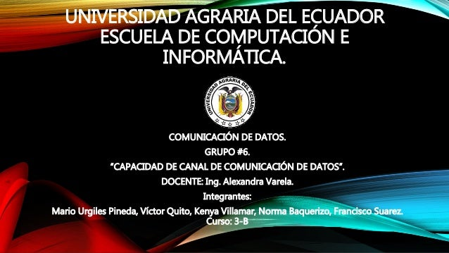 """UNIVERSIDAD AGRARIA DEL ECUADOR ESCUELA DE COMPUTACIÓN E INFORMÁTICA. COMUNICACIÓN DE DATOS. GRUPO #6. """"CAPACIDAD DE CANAL..."""
