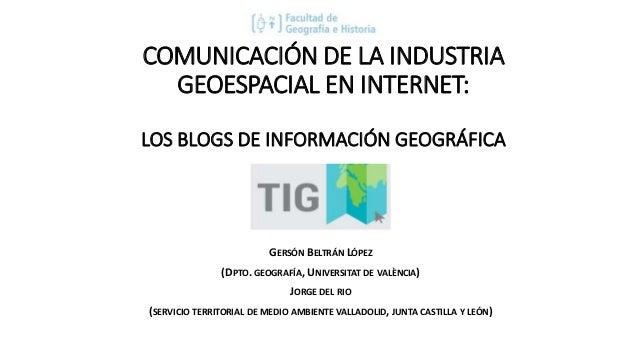 COMUNICACIÓN DE LA INDUSTRIA GEOESPACIAL EN INTERNET: LOS BLOGS DE INFORMACIÓN GEOGRÁFICA GERSÓN BELTRÁN LÓPEZ (DPTO. GEOG...