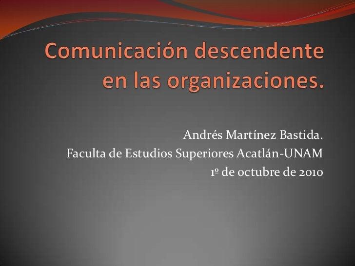 Comunicación descendente en las organizaciones.<br />Andrés Martínez Bastida.<br />Faculta de Estudios Superiores Acatlán-...