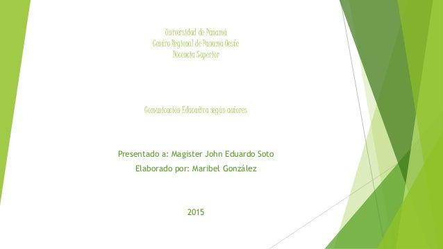 Universidad de Panamá Centro Regional de Panamá Oeste Docencia Superior Comunicación Educativa según autores Presentado a:...