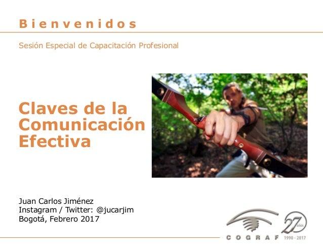 Claves de la comunicación efectiva – Juan Carlos Jiménez – Bogotá, Febrero 2017 1 Juan Carlos Jiménez Instagram / Twitter:...