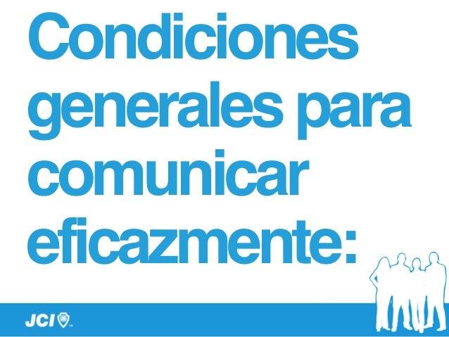 Condiciones generalespara comunicar eficazmente: