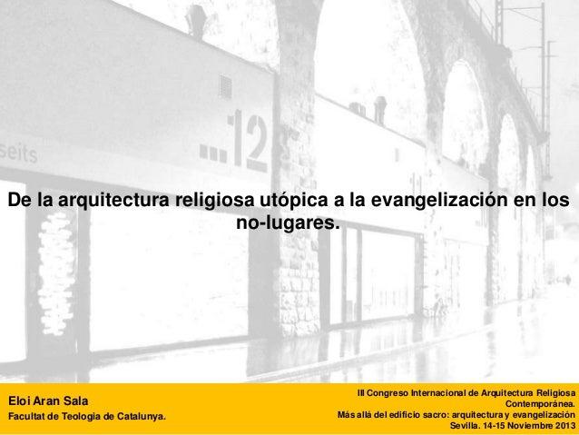 De la arquitectura religiosa utópica a la evangelización en los no-lugares.  Eloi Aran Sala Facultat de Teologia de Catalu...