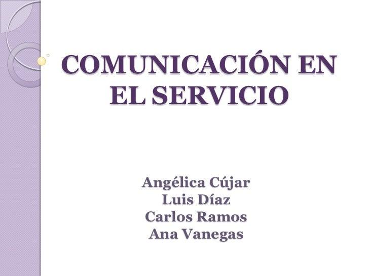 COMUNICACIÓN EN  EL SERVICIO    Angélica Cújar      Luis Díaz    Carlos Ramos     Ana Vanegas