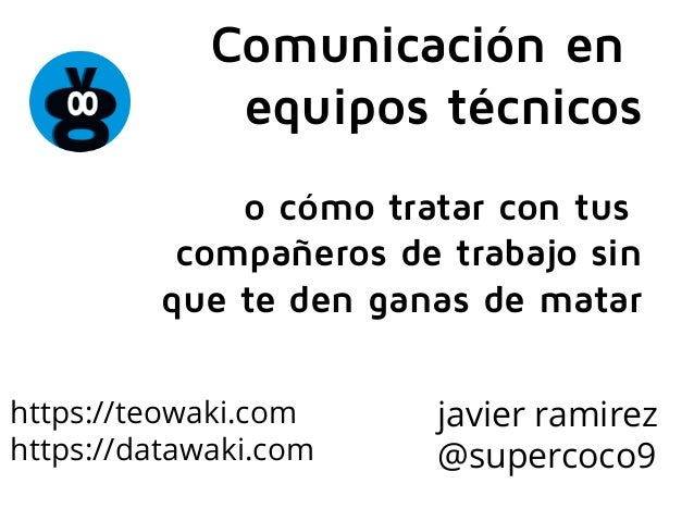 javier ramirez @supercoco9 Comunicación en equipos técnicos o cómo tratar con tus compañeros de trabajo sin que te den gan...