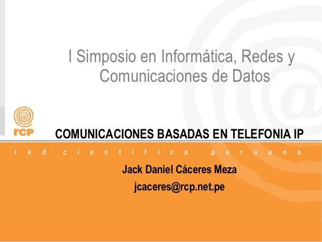 I Simposio en Informática, Redes y       Comunicaciones de DatosCOMUNICACIONES BASADAS EN TELEFONIA IP          Jack Danie...