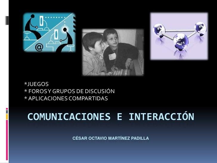 *JUEGOS * FOROS Y GRUPOS DE DISCUSIÓN * APLICACIONES COMPARTIDAS    COMUNICACIONES E INTERACCIÓN                CÉSAR OCTA...