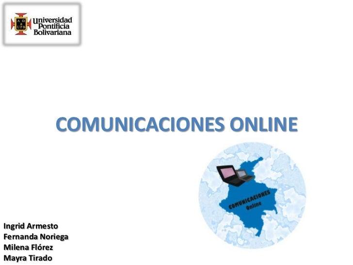 COMUNICACIONES ONLINE<br />Ingrid Armesto<br />Fernanda Noriega<br />Milena Flórez<br />Mayra Tirado<br />
