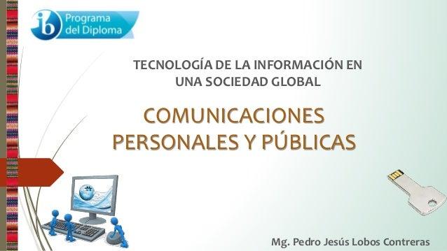 COMUNICACIONES PERSONALES Y PÚBLICAS TECNOLOGÍA DE LA INFORMACIÓN EN UNA SOCIEDAD GLOBAL Mg. Pedro Jesús Lobos Contreras