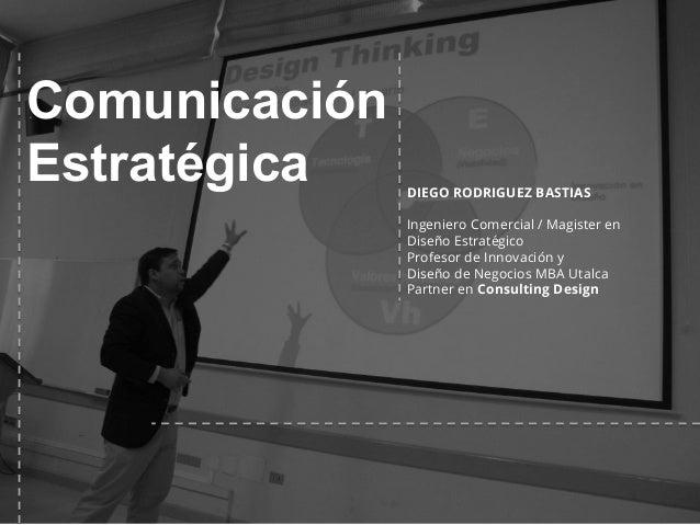 Comunicación Estratégica DIEGO RODRIGUEZ BASTIAS Ingeniero Comercial / Magister en Diseño Estratégico Profesor de Innovaci...