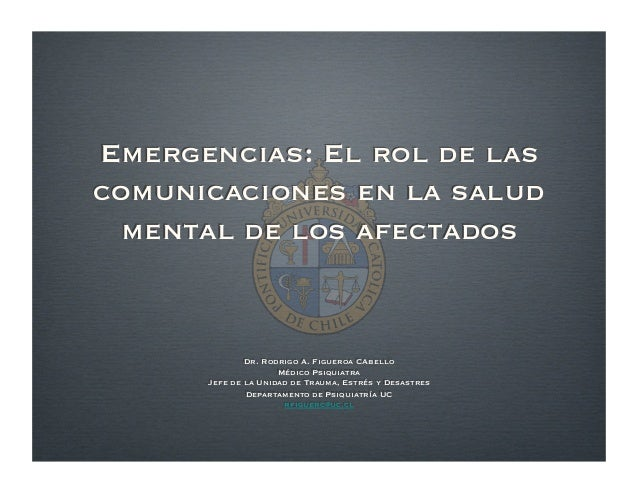 Emergencias: El rol de las comunicaciones en la salud mental de los afectados Dr. Rodrigo A. Figueroa CAbello Médico Psiqu...