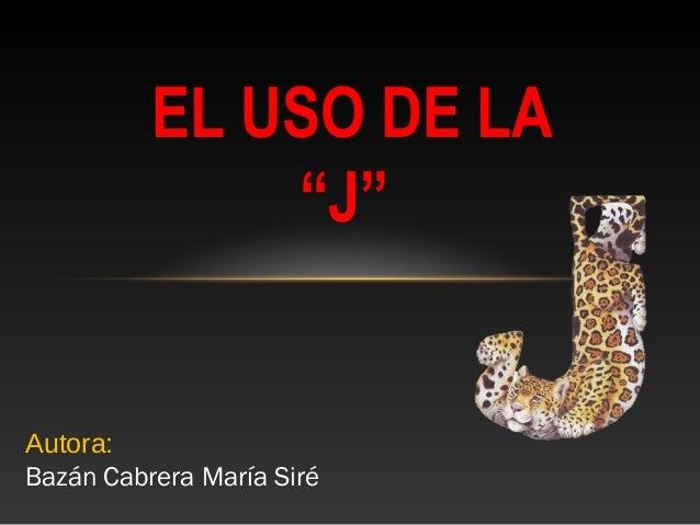 """EL USO DE LA """"J""""  Autora: Bazán Cabrera María Siré"""