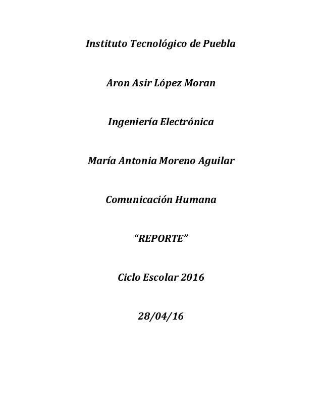 Instituto Tecnológico de Puebla Aron Asir López Moran Ingeniería Electrónica María Antonia Moreno Aguilar Comunicación Hum...