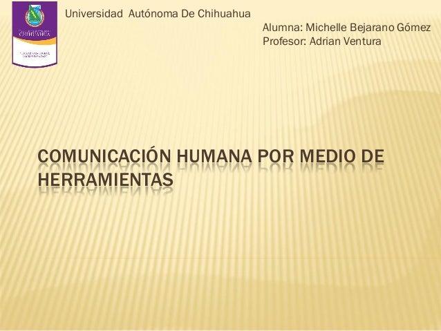 Universidad Autónoma De Chihuahua Alumna: Michelle Bejarano Gómez Profesor: Adrian Ventura  COMUNICACIÓN HUMANA POR MEDIO ...