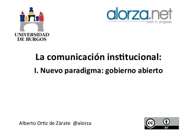 La  comunicación  ins,tucional:   I.  Nuevo  paradigma:  gobierno  abierto    Alberto  Or*z  de  Zár...
