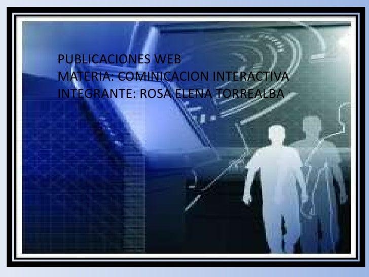 PUBLICACIONES WEB <br />MATERIA: COMINICACION INTERACTIVA INTEGRANTE: ROSA ELENA TORREALBA<br />