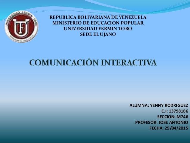 REPUBLICA BOLIVARIANA DE VENEZUELA MINISTERIO DE EDUCACION POPULAR UNIVERSIDAD FERMIN TORO SEDE EL UJANO ALUMNA: YENNY ROD...
