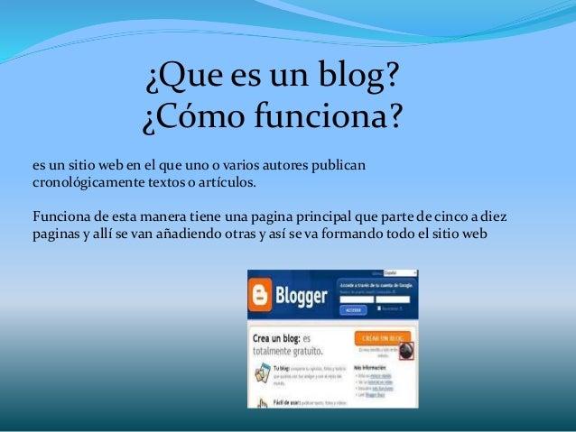 ¿Que es un blog? ¿Cómo funciona? es un sitio web en el que uno o varios autores publican cronológicamente textos o artícul...