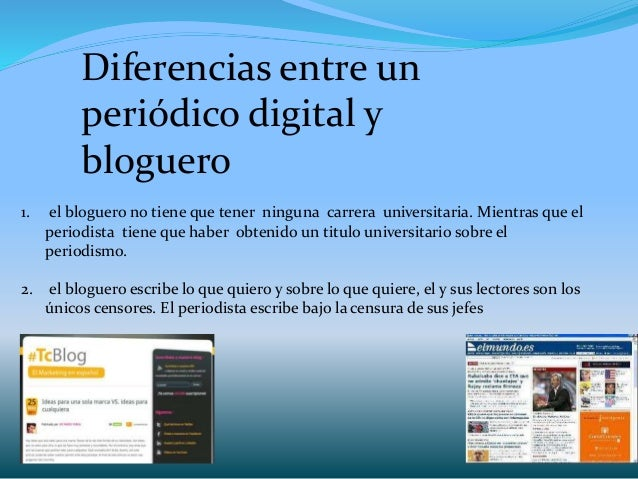 Diferencias entre un periódico digital y bloguero 1. el bloguero no tiene que tener ninguna carrera universitaria. Mientra...