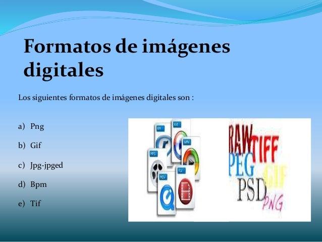 Formatos de imágenes digitales Los siguientes formatos de imágenes digitales son : a) Png b) Gif c) Jpg-jpged d) Bpm e) Tif