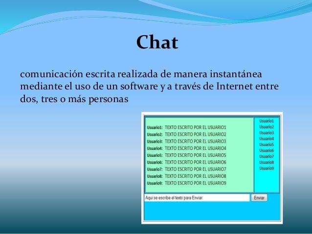 Chat comunicación escrita realizada de manera instantánea mediante el uso de un software y a través de Internet entre dos,...