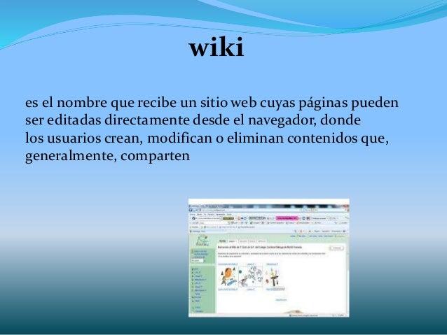 wiki es el nombre que recibe un sitio web cuyas páginas pueden ser editadas directamente desde el navegador, donde los usu...