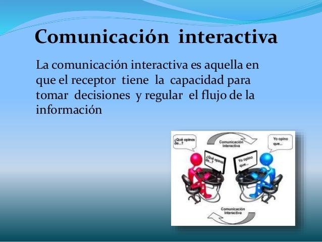 Comunicación interactiva La comunicación interactiva es aquella en que el receptor tiene la capacidad para tomar decisione...