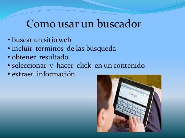 Como usar un buscador • buscar un sitio web • incluir términos de las búsqueda • obtener resultado • seleccionar y hacer c...