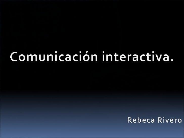 Comunicación interactiva.<br />Rebeca Rivero<br />