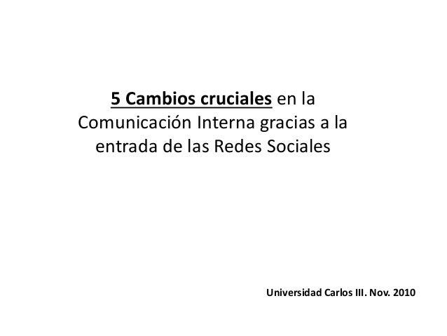 5 Cambios cruciales en la Comunicación Interna gracias a la entrada de las Redes Sociales Universidad Carlos III. Nov. 2010