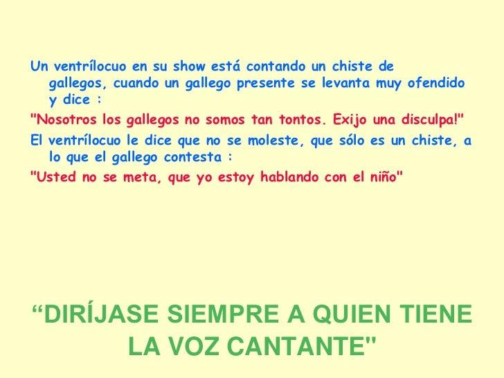 Un ventrílocuo en su show está contando un chiste de   gallegos, cuando un gallego presente se levanta muy ofendido   y di...