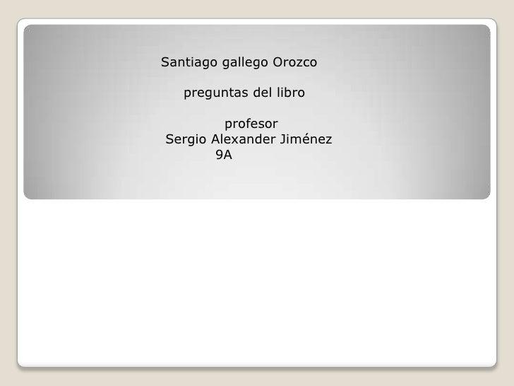 Santiago gallego Orozco   preguntas del libro         profesorSergio Alexander Jiménez       9A