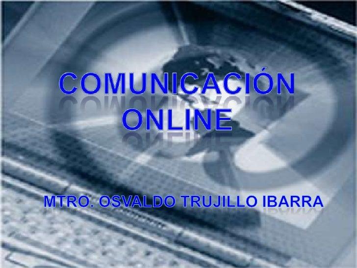 Comunicación Online<br />Mtro. Osvaldo Trujillo Ibarra<br />