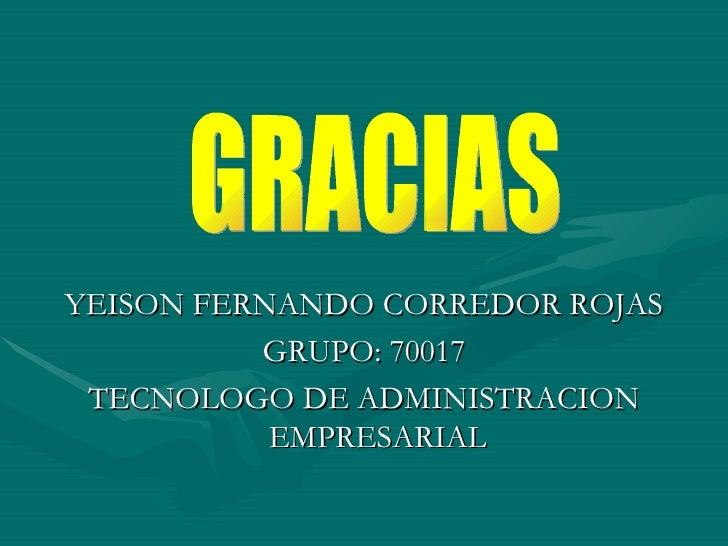 <ul><li>YEISON FERNANDO CORREDOR ROJAS </li></ul><ul><li>GRUPO: 70017 </li></ul><ul><li>TECNOLOGO DE ADMINISTRACION EMPRES...