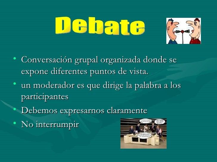 <ul><li>Conversación grupal organizada donde se expone diferentes puntos de vista.  </li></ul><ul><li>un moderador es que ...