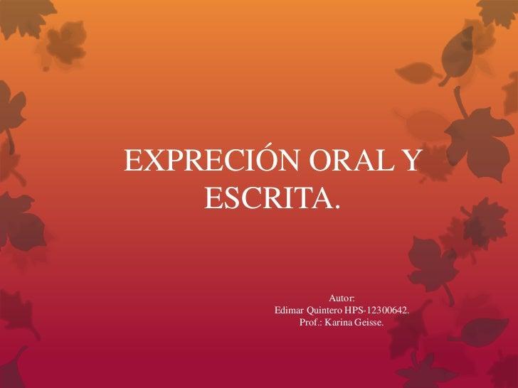 EXPRECIÓN ORAL Y    ESCRITA.                     Autor:        Edimar Quintero HPS-12300642.             Prof.: Karina Gei...