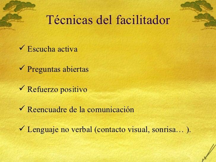 T écnicas del facilitador <ul><li>Escucha activa </li></ul><ul><li>Preguntas abiertas </li></ul><ul><li>Refuerzo positivo ...