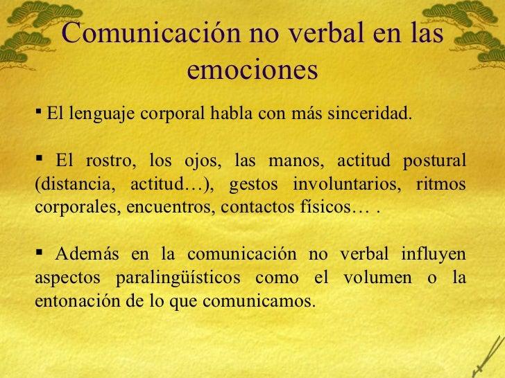 Comunicaci ón no verbal en las emociones <ul><li>El lenguaje corporal habla con m ás sinceridad. </li></ul><ul><li>El rost...
