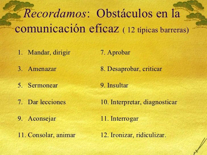 Recordamos :  Obst áculos en la comunicación eficaz  ( 12 típicas barreras) <ul><li>Mandar, dirigir 7. Aprobar </li></ul><...