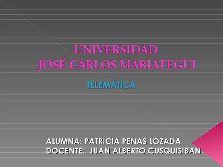 ALUMNA: PATRICIA PENAS LOZADA DOCENTE:  JUAN ALBERTO CUSQUISIBAN