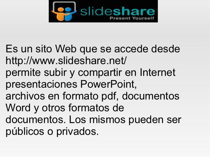 Es un sito Web que se accede desdehttp://www.slideshare.net/permite subir y compartir en Internetpresentaciones PowerPoint...