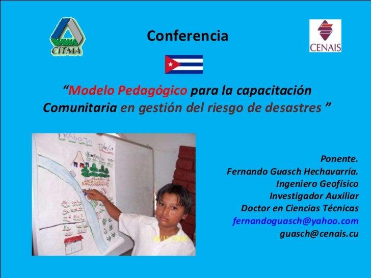 """"""" Modelo Pedagógico  para la capacitación Comunitaria  en gestión del riesgo de desastres  """" Ponente. Fernando Guasch Hech..."""